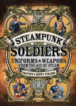 Steampunk Soldiers: Uniforms & Weapons from the Age of Steam (Hardcover)