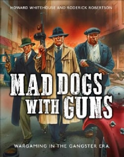 Mad Dogs With Guns: Wargaming in the Gangster Era (Hardcover)