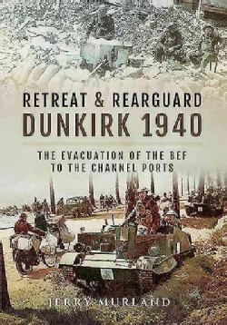 Retreat and Rearguard--Dunkirk 1940: The Evacuation of the BEF to the Channel Ports (Hardcover)
