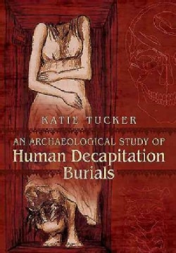 An Archaeological Study of Human Decapitation Burials (Hardcover)