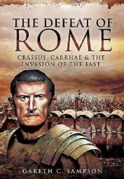 The Defeat of Rome: Crassus, Carrhae and the Invasion of the East (Paperback)
