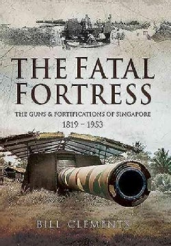 The Fatal Fortress: The Guns and Fortifications of Singapore 1819 - 1953 (Hardcover)