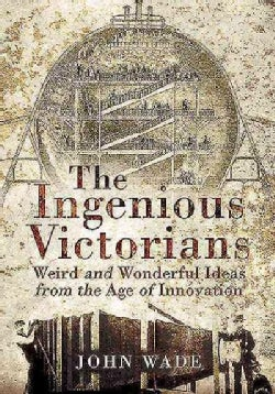 The Ingenious Victorians: Weird and Wonderful Ideas from the Age of Innovation (Paperback)