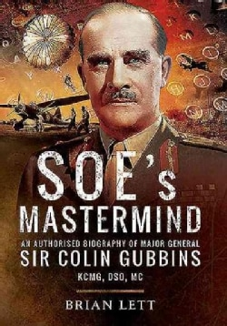 Soe's Mastermind: The Authorised Biography of Major General Sir Colin Gubbins Kcmg, Dso, Mc (Hardcover)