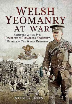 Welsh Yeomanry at War: A History of the 24th Pembroke and Glamorgan Battalion the Welsh Regiment (Paperback)