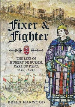 Fixer and Fighter: The Life of Hubert De Burgh, 1st Earl of Kent, 1170 - 1243 (Hardcover)