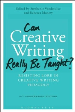 Can Creative Writing Really Be Taught?: Resisting Lore in Creative Writing Pedagogy; 10th Anniversary Edition (Hardcover)