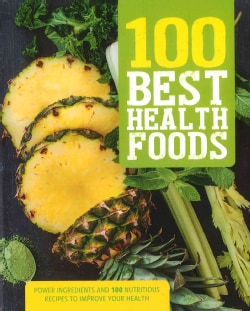 100 Best Health Foods: Power Ingredients and 100 Nutritious Recipes to Improve Your Health (Paperback)