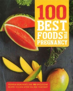 100 Best Foods for Pregnancy: Premium Ingredients and 100 Wholesome Recipes to Look After You and Your Baby (Paperback)