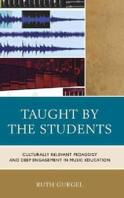 Taught by the Students: Culturally Relevant Pedagogy and Deep Engagement in Music Education (Hardcover)