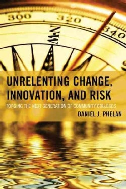 Unrelenting Change, Innovation, and Risk: Forging the Next Generation of Community Colleges (Paperback)