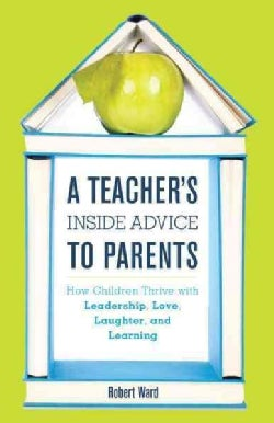 A Teachers Inside Advice to Parents: How Children Thrive With Leadership, Love, Laughter, and Learning (Hardcover)
