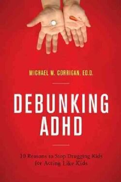 Debunking ADHD: 10 Reasons to Stop Drugging Kids for Acting Like Kids (Paperback)