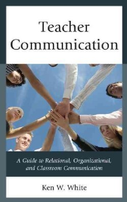 Teacher Communication: A Guide to Relational, Organizational, and Classroom Communication (Paperback)