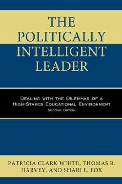 The Politically Intelligent Leader: Dealing With the Dilemmas of a High-stakes Educational Environment (Hardcover)