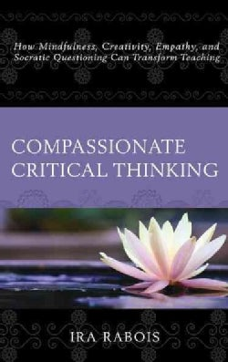 Compassionate Critical Thinking: How Mindfulness, Creativity, Empathy, and Socratic Questioning Can Transform Tea... (Paperback)