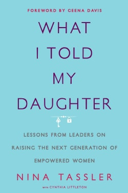 What I Told My Daughter: Lessons from Leaders on Raising the Next Generation of Empowered Women (Hardcover)