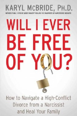 Will I Ever Be Free of You?: How to Navigate a High-Conflict Divorce from a Narcissist and Heal Your Family (Paperback)