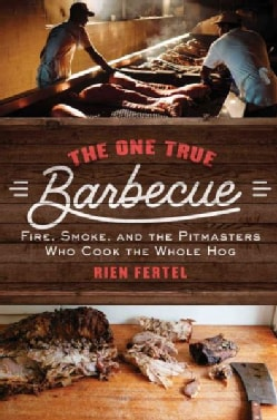 The One True Barbecue: Fire, Smoke, and the Pitmasters Who Cook the Whole Hog (Paperback)