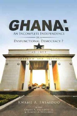 Ghana: An Incomplete Independence or a Dysfunctional Democracy? (Paperback)