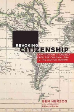 Revoking Citizenship: Expatriation in America from the Colonial Era to the War on Terror (Paperback)