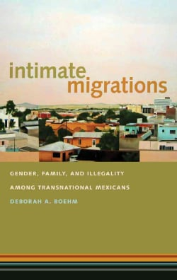 Intimate Migrations: Gender, Family, and Illegality Among Transnational Mexicans (Paperback)