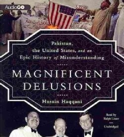 Magnificent Delusions: Pakistan, the United States, and an Epic History of Misunderstanding (CD-Audio)