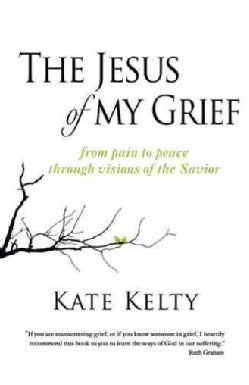 The Jesus of My Grief: From Pain to Peace Through Visions of the Savior (Hardcover)