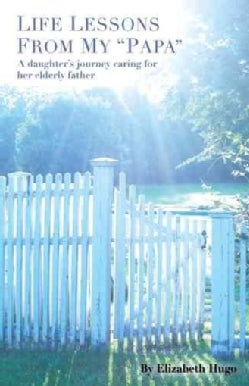 Life Lessons from My Papa: A Daughter's Journey Caring for Her Elderly Father (Paperback)