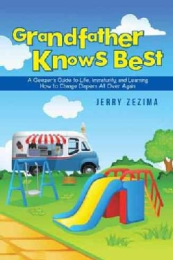 Grandfather Knows Best: A Geezers Guide to Life, Immaturity, and Learning How to Change Diapers All over Again (Paperback)