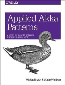 Applied Akka Patterns: A Hands-on Guide to Designing Distributed Applications (Paperback)