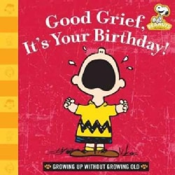Good Grief, It's Your Birthday!: Growing Up Without Growing Old (Hardcover)