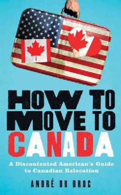 How to Move to Canada: A Discontented American's Guide to Canadian Relocation (Paperback)