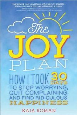 The Joy Plan: How I Took 30 Days to Stop Worrying, Quit Complaining, and Find Ridiculous Happiness (Paperback)