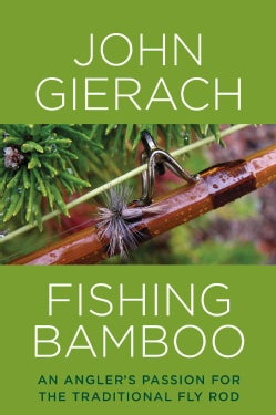 Fishing Bamboo: An Angler's Passion for the Traditional Fly Rod (Hardcover)
