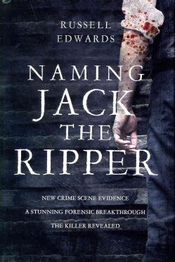 Naming Jack the Ripper: New Crime Scene Evidence: a Stunning Forensic Breakthrough the Killer Revealed (Hardcover)