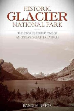 Historic Glacier National Park: The Stories Behind One of America's Great Treasures (Paperback)