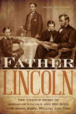 Father Lincoln: The Untold Story of Abraham Lincoln and His Boys-Robert, Eddy, Willie, and Tad (Hardcover)