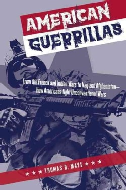 American Guerrillas: From the French and Indian Wars to Iraq and AfghanistanHow Americans Fight Unconvention... (Hardcover)