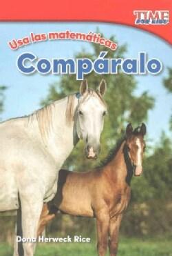 Usa las matematicas - Comparalo /Use Math - Compare It (Paperback)