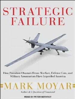 Strategic Failure: How President Obama's Drone Warfare, Defense Cuts, and Military Amateurism Have Imperiled America (CD-Audio)
