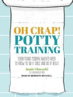Oh Crap! Potty Training: Everything Modern Parents Need to Know to Do It Once and Do It Right (CD-Audio)