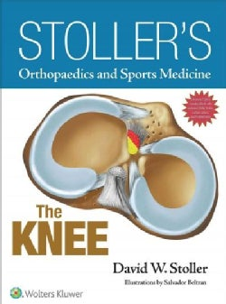 Stoller's Orthopaedics and Sports Medicine - the Knee: The Knee