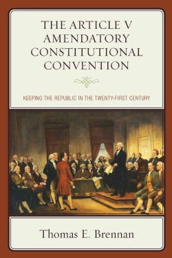 The Article V Amendatory Constitutional Convention: Keeping the Republic in the Twenty-First Century (Hardcover)