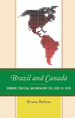 Brazil and Canada: Economic, Political and Migratory Ties, 1820s to 1970s (Hardcover)