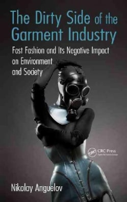 The Dirty Side of the Garment Industry: Fast Fashion and Its Negative Impact on Environment and Society (Hardcover)