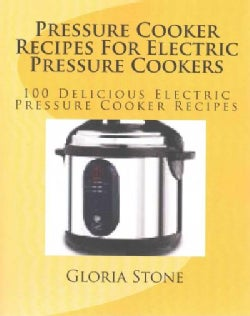 Pressure Cooker Recipes for Electric Pressure Cookers: 100 Delicious Electric Pressure Cooker Recipes (Paperback)