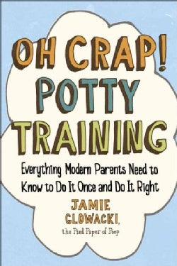 Oh Crap! Potty Training: Everything Modern Parents Need to Know to Do It Once and Do It Right (Paperback)