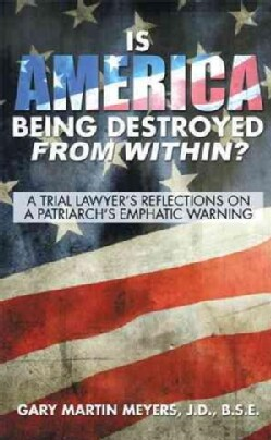 Is America Being Destroyed from Within?: A Trial Lawyers Reflections on a Patriarchs Emphatic Warning (Hardcover)