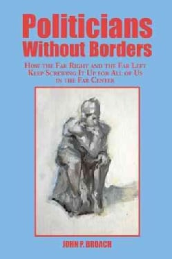 Politicians Without Borders: How the Far Right and the Far Left Keep Screwing It Up for All of Us in the Far Center (Paperback)